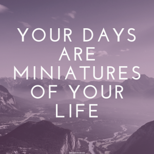 Your Days Are Miniatures of Your Life