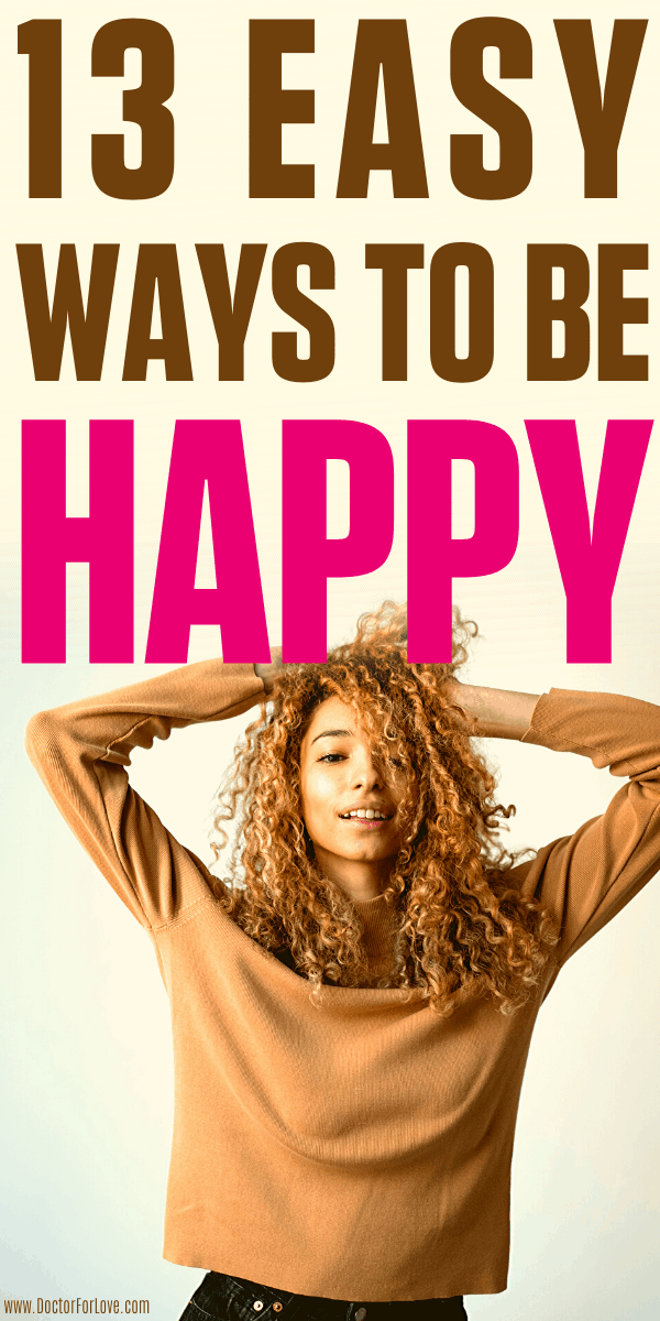 How to be happy? How to feel happier? These are 13 ways to feel happy today, starting now. Happiness is a journey and inner job and I show exactly how to do it. Happiness/ How to be happy/ What is happiness/ How to practise happiness/ Self-improvement/ Living better life/ Positive mindset/ Personal growth tips/ How to achieve happiness tips/ #Happiness #HappyLife #HowToBeHappy #DoctorForlove #SelfImprovementTips